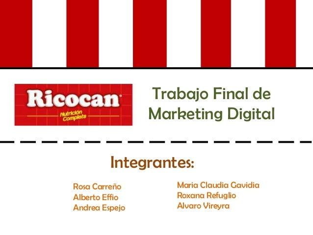Trabajo Final de Marketing Digital Integrantes: Rosa Carreño Alberto Effio Andrea Espejo Maria Claudia Gavidia Roxana Refu...
