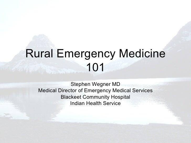 Rural Emergency Medicine 101 Stephen Wegner MD Medical Director of Emergency Medical Services Blackeet Community Hospital ...