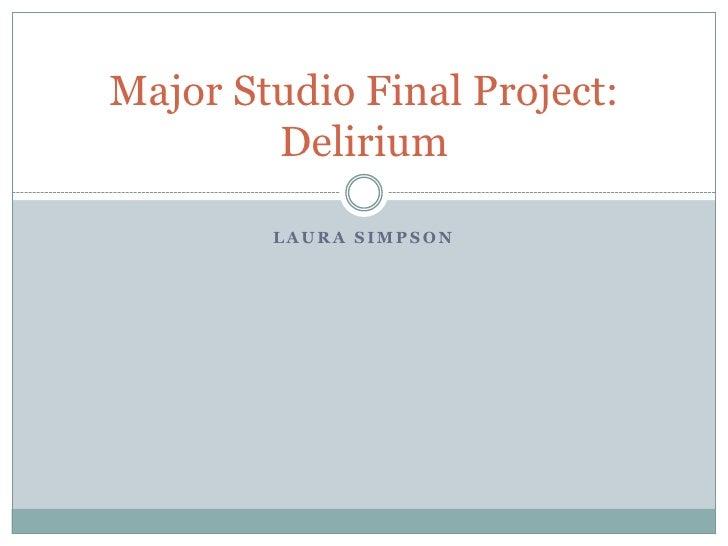 Laura Simpson<br />Major Studio Final Project: Delirium<br />