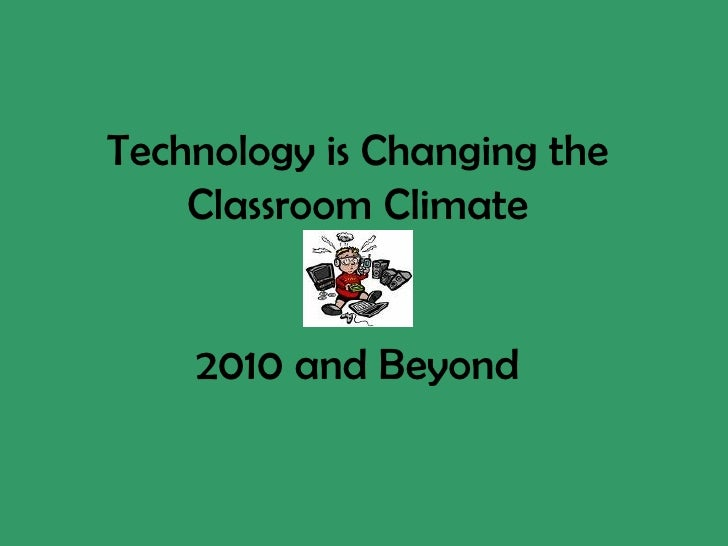 Technology is Changing the Classroom Climate 2010 and Beyond