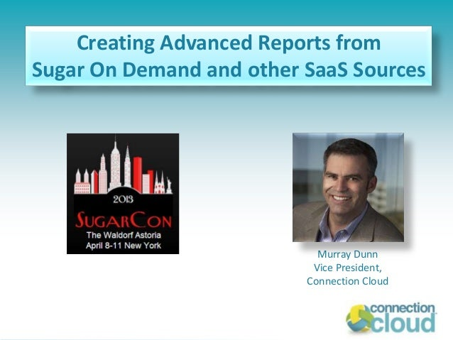 Connection Cloud WebinarCreating Advanced Reports fromSugar On Demand and other SaaS SourcesMurray DunnVice President,Conn...