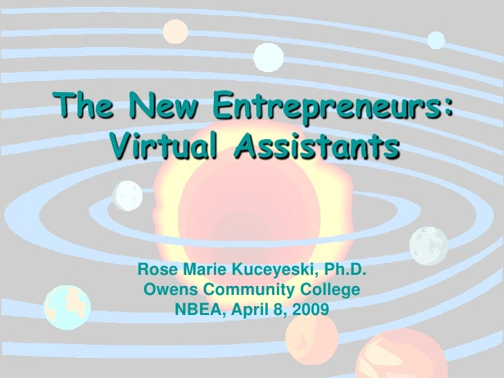 The New Entrepreneurs:    Virtual Assistants       Rose Marie Kuceyeski, Ph.D.      Owens Community College         NBEA, ...