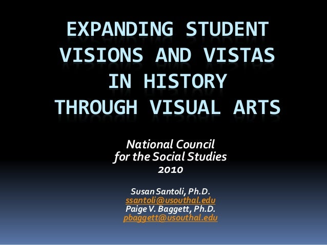 EXPANDING STUDENT VISIONS AND VISTAS IN HISTORY THROUGH VISUAL ARTS National Council for the Social Studies 2010 Susan San...