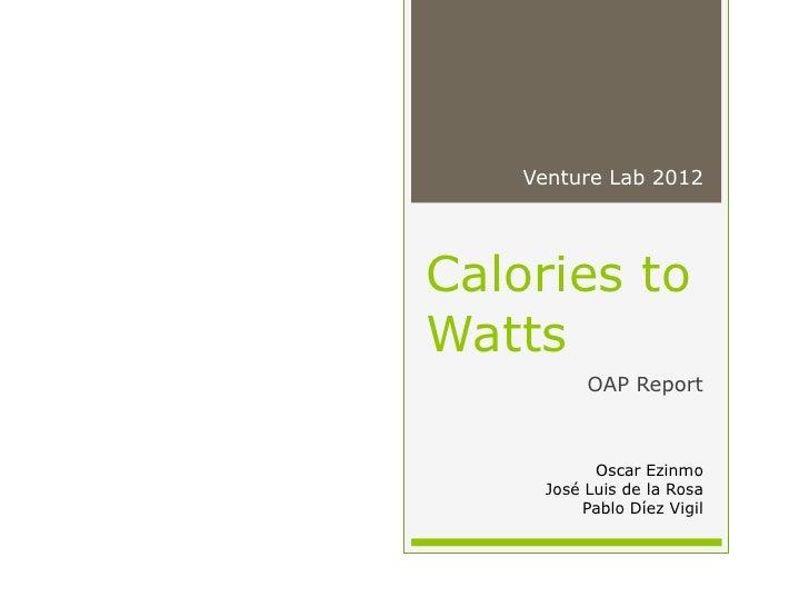 Venture Lab 2012Calories toWatts          OAP Report           Oscar Ezinmo     José Luis de la Rosa         Pablo Díez Vi...