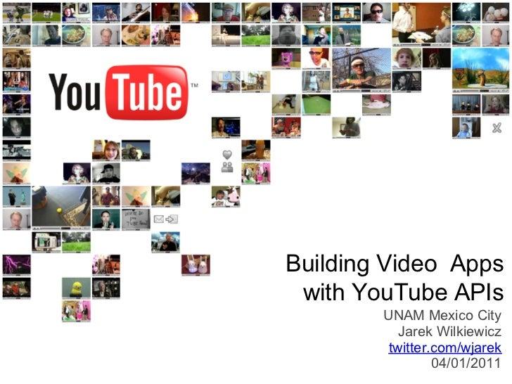 Building Video Apps with YouTube APIs        UNAM Mexico City           Jarek Wilkiewicz         twitter.com/wjarek       ...