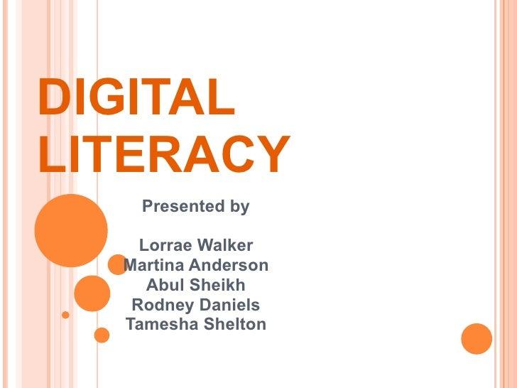 DIGITAL LITERACY Presented by Lorrae Walker Martina Anderson Abul Sheikh Rodney Daniels Tamesha Shelton