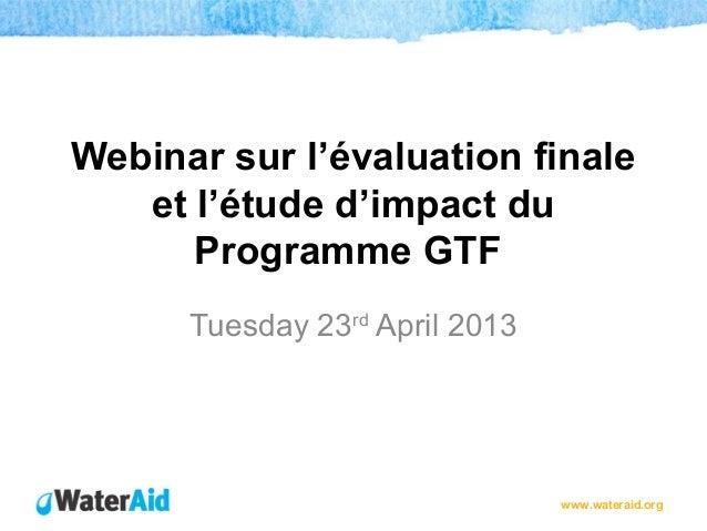 www.wateraid.orgWebinar sur l'évaluation finaleet l'étude d'impact duProgramme GTFTuesday 23rdApril 2013