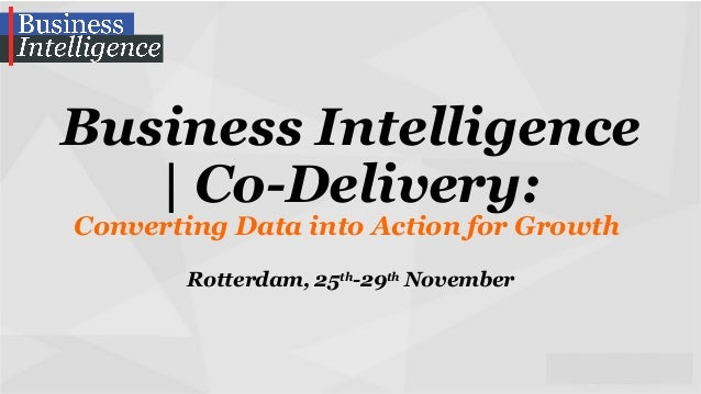 Business Intelligence   Co-Delivery: Converting Data into Action for Growth Rotterdam, 25th-29th November