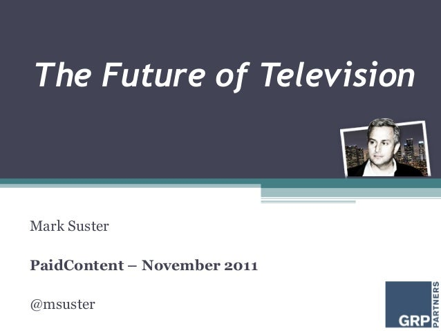 The Future of Television Mark Suster PaidContent – November 2011 @msuster