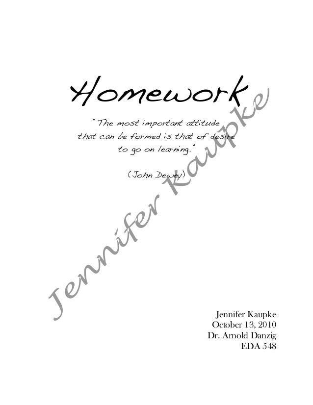 "Homework   ""The most important attitudethat can be formed is that of desire         to go on learning.""           (John De..."