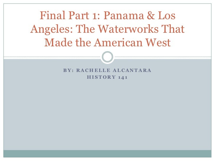 By: Rachelle alcantara<br />History 141<br />Final Part 1: Panama & Los Angeles: The Waterworks That Made the American Wes...