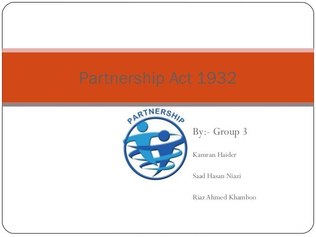 By:- Group 3 Kamran Haider Saad Hasan Niazi Riaz Ahmed Khamboo Partnership Act 1932