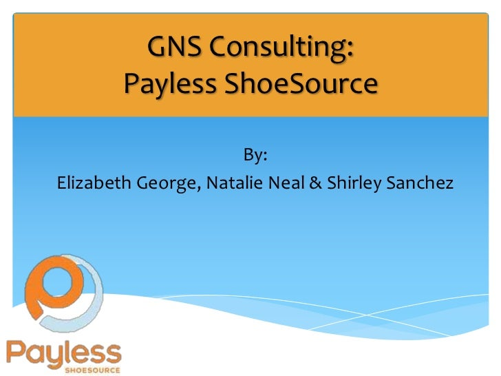 GNS Consulting:       Payless ShoeSource                      By:Elizabeth George, Natalie Neal & Shirley Sanchez