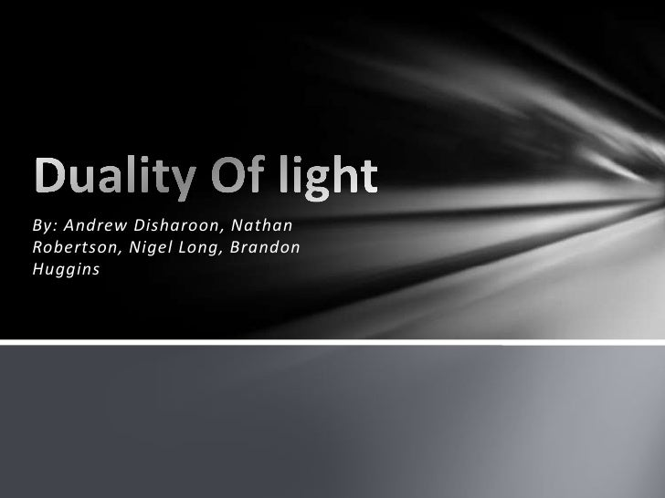 By: Andrew Disharoon, Nathan Robertson, Nigel Long, Brandon Huggins<br />Duality Of light<br />