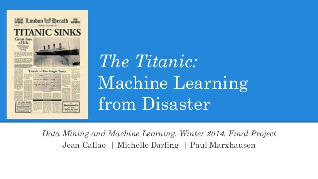 The Titanic: Machine Learning from Disaster Data Mining and Machine Learning. Winter 2014. Final Project Jean Callao | Mic...