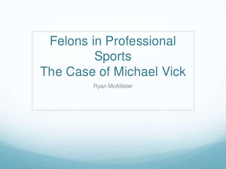 Felons in Professional SportsThe Case of Michael Vick<br />Ryan McAllister<br />