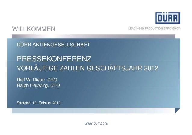 WILLKOMMEN DÜRR AKTIENGESELLSCHAFT PRESSEKONFERENZ VORLÄUFIGE ZAHLEN GESCHÄFTSJAHR 2012 Ralf W. Dieter, CEO Ralph Heuwing,...