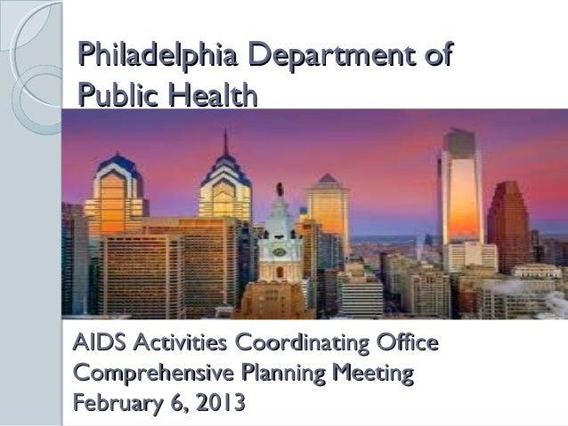 Philadelphia Department ofPublic HealthAIDS Activities Coordinating OfficeComprehensive Planning MeetingFebruary 6, 2013