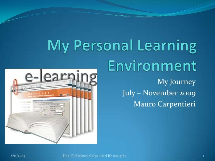 My Personal Learning Environment<br />My Journey<br />July – November 2009<br />Mauro Carpentieri<br />6/11/2009<br />Fina...