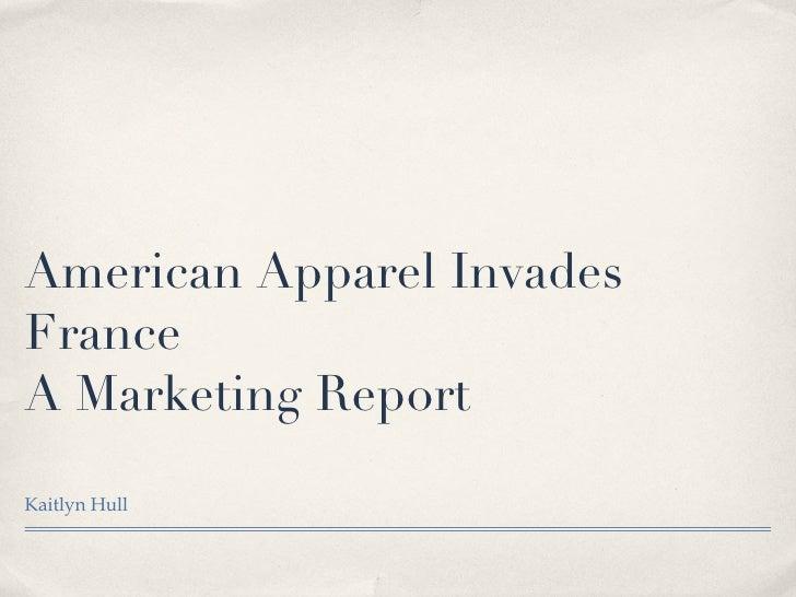 American Apparel Invades France A Marketing Report <ul><li>Kaitlyn Hull </li></ul>