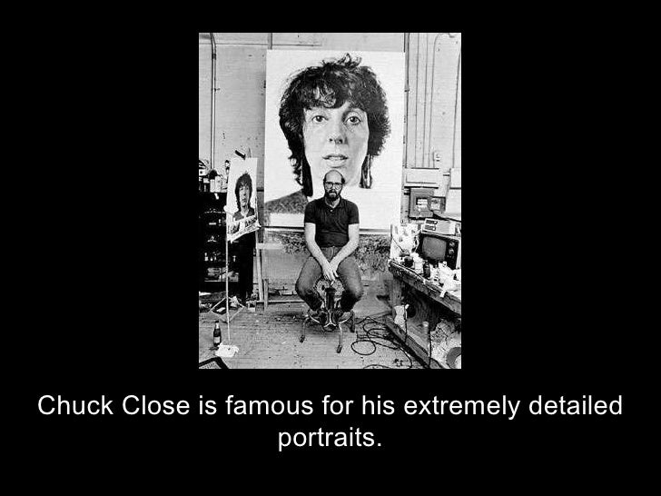 Chuck Close is famous for his extremely detailed portraits.