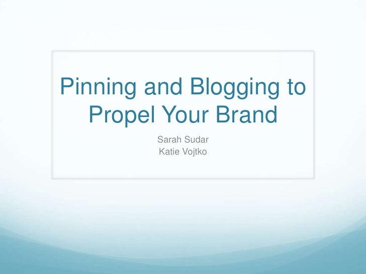 Pinning and Blogging to   Propel Your Brand         Sarah Sudar         Katie Vojtko