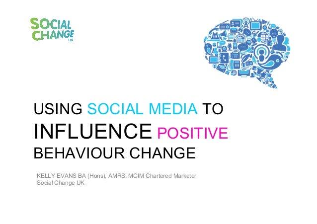 USING SOCIAL MEDIA TOINFLUENCE POSITIVEBEHAVIOUR CHANGEKELLY EVANS BA (Hons), AMRS, MCIM CharteredMarketerSocial Change UK