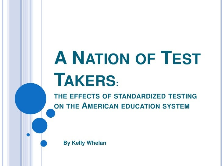 A Nation of Test Takers:the effects of standardized testing on the American education system<br />By Kelly Whelan<br />