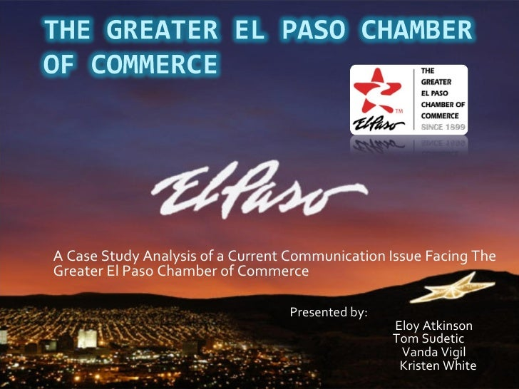 A Case Study Analysis of a Current Communication Issue Facing The Greater El Paso Chamber of Commerce Presented by:   Eloy...