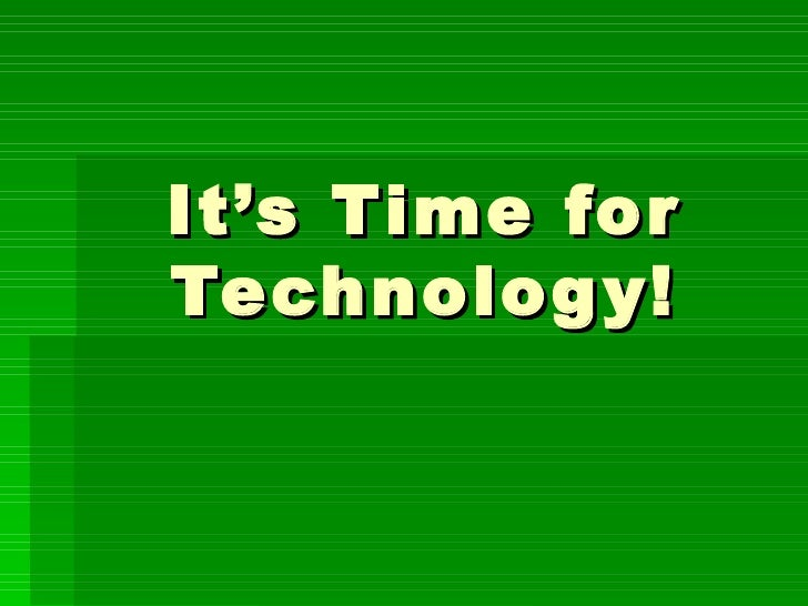 It's Time for Technology!
