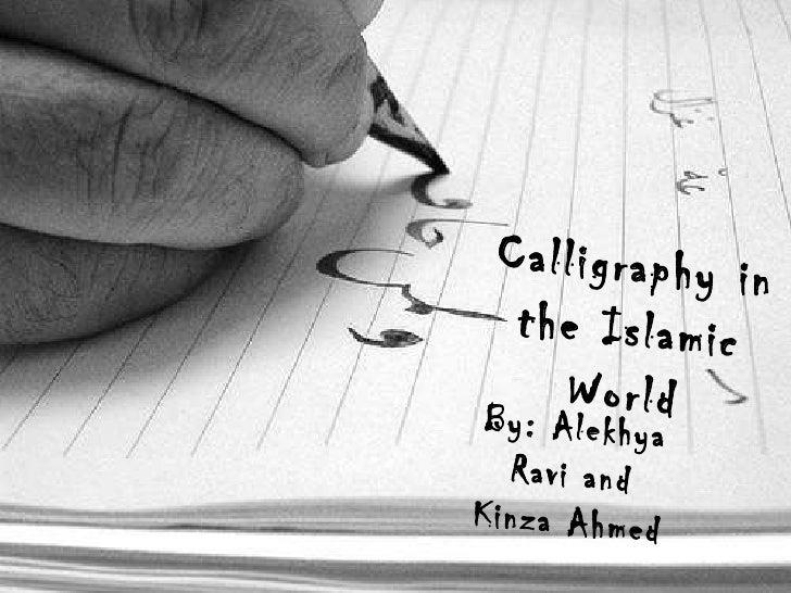 By : Alekhya Ravi and Kinza Ahmed   Calligraphy in the Islamic   World By: Alekhya Ravi and Kinza Ahmed