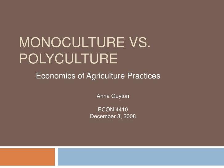 Monoculture vs. Polyculture <br />Economics of Agriculture Practices<br />Anna Guyton <br />ECON 4410<br />December 3, 200...