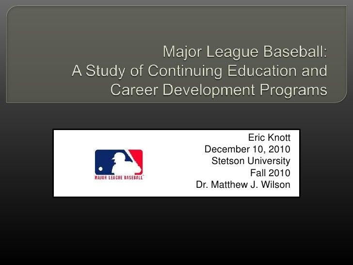 Major League Baseball:  A Study of Continuing Education and Career Development Programs<br />Eric Knott<br />December 10, ...