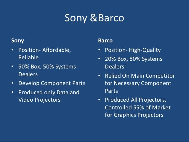 sony accept barco vision of the market Turn the pages to read more about team a's vision to maintain barco's reputation  and market share  t h e m a i n p l a y e r s barco projector systems sony 5  ' c  it will need 27 engineers to work on it & take bd700 to completion  barco  projection systems page 6 markets entered only if it had.