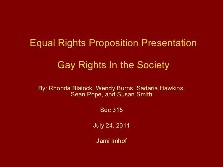 Equal Rights Proposition Presentation Gay Rights In the Society By: Rhonda Blalock, Wendy Burns, Sadaria Hawkins, Sean Pop...