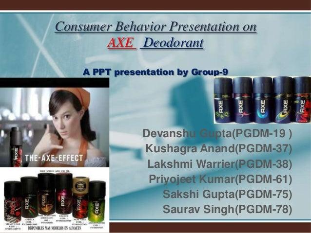 Consumer Behavior Presentation on AXE Deodorant A PPT presentation by Group-9 Devanshu Gupta(PGDM-19 ) Kushagra Anand(PGDM...