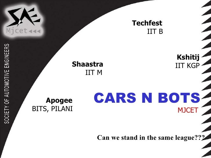 Shaastra IIT M Techfest IIT B Kshitij IIT KGP Apogee BITS, PILANI CARS N BOTS MJCET Can we stand in the same league???