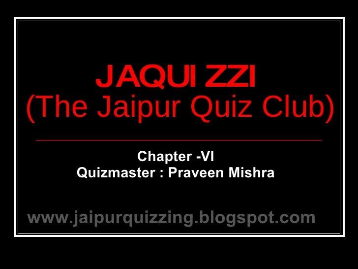 Chapter -VI Quizmaster : Praveen Mishra JAQUIZZI (The Jaipur Quiz Club) www.jaipurquizzing.blogspot.com