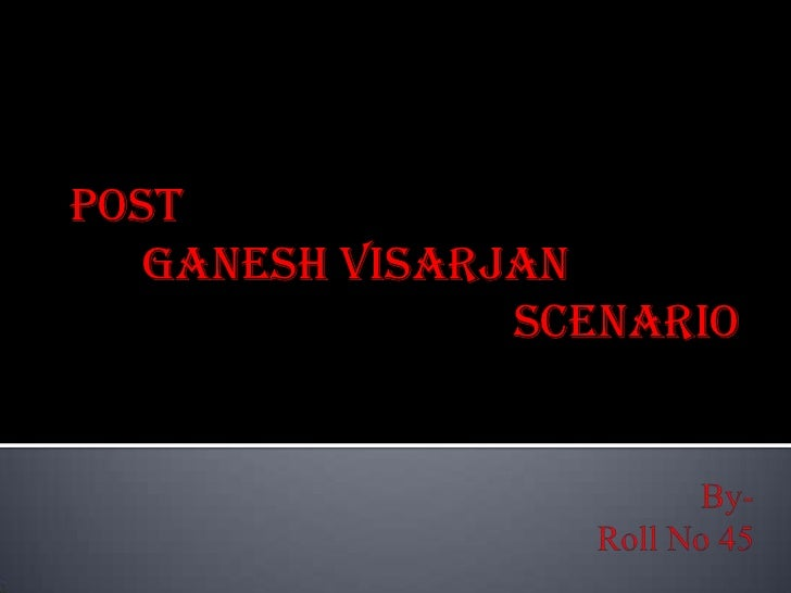 Post<br />      Ganesh Visarjan <br />					    Scenario<br />By- Roll No 45<br />