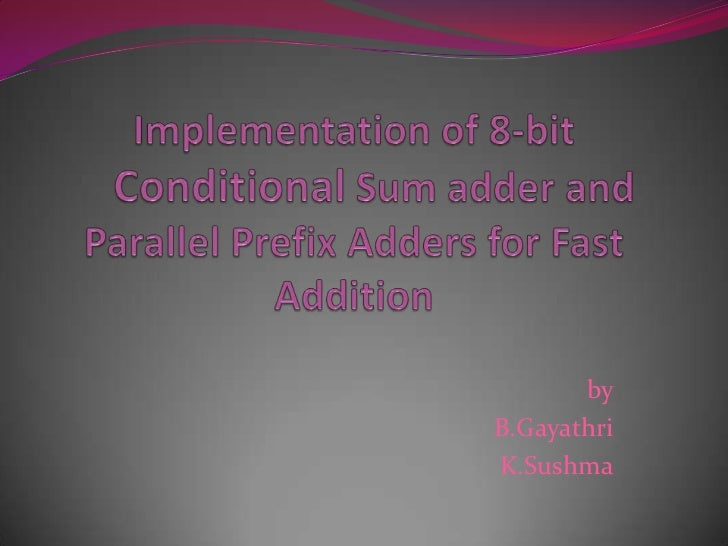 Implementation of 8-bit Conditional Sum adder and Parallel Prefix Adders for Fast Addition<br />by<br />B.Gayathri<br />K....
