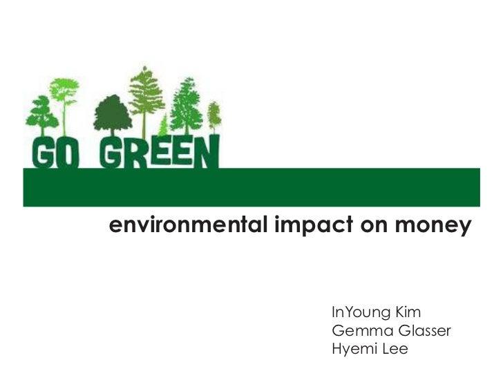 Environmental Impact on Moneyenvironmental impact on money                  InYoung Kim                  Gemma Glasser    ...