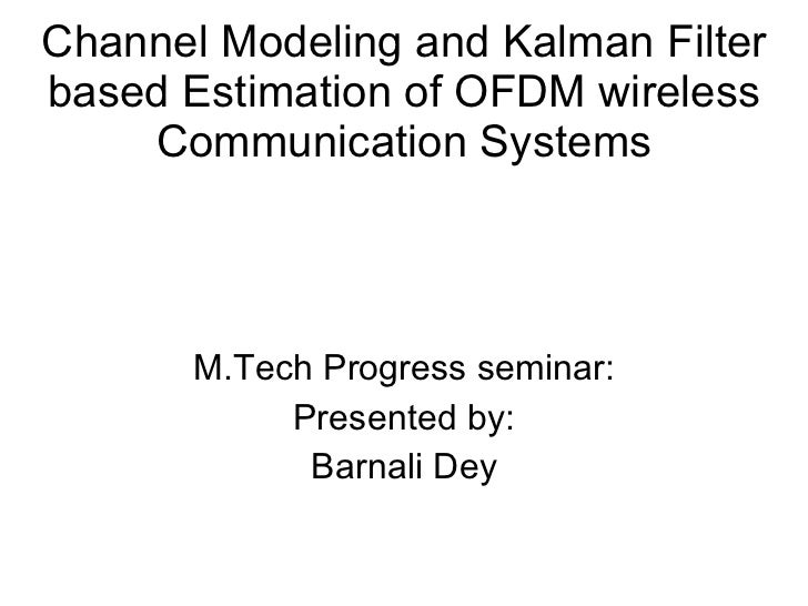 Channel Modeling and Kalman Filter based Estimation of OFDM wireless Communication Systems M.Tech Progress seminar: Presen...