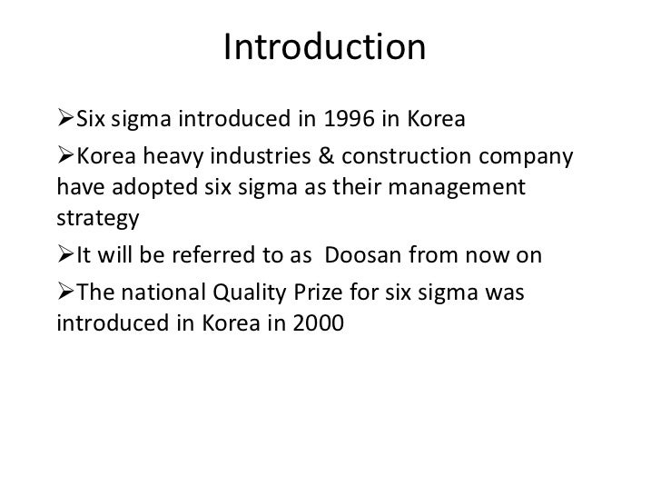 IntroductionSix sigma introduced in 1996 in KoreaKorea heavy industries & construction companyhave adopted six sigma as ...