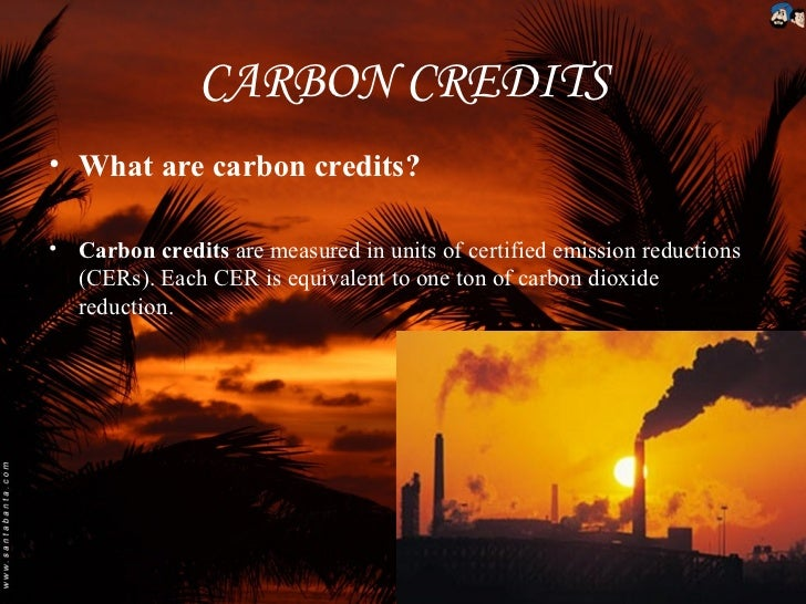 CARBON CREDITS• What are carbon credits?• Carbon credits are measured in units of certified emission reductions  (CERs). E...