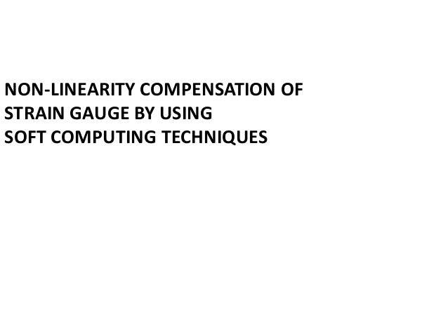 NON-LINEARITY COMPENSATION OFSTRAIN GAUGE BY USINGSOFT COMPUTING TECHNIQUES