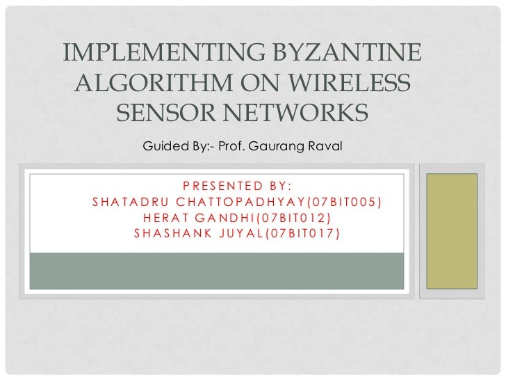 IMPLEMENTING BYZANTINE ALGORITHM ON WIRELESS SENSOR NETWORKS<br />Guided By:- Prof. GaurangRaval<br />Presented By:<br />S...