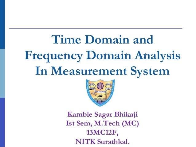Time Domain and Frequency Domain Analysis In Measurement System Kamble Sagar Bhikaji Ist Sem, M.Tech (MC) 13MC12F, NITK Su...