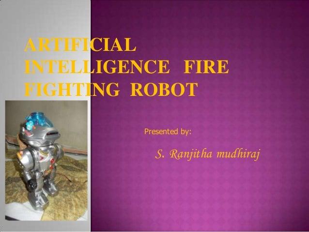 ARTIFICIAL INTELLIGENCE FIRE FIGHTING ROBOT Presented by:  S. Ranjitha mudhiraj