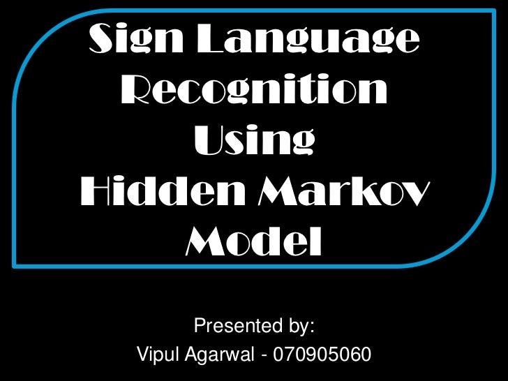 Sign Language RecognitionUsingHidden Markov Model<br />Presented by:<br />VipulAgarwal - 070905060<br />
