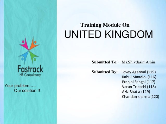 Training Module On  UNITED KINGDOM Submitted To:  Your problem….. Our solution !!  Ms.ShivdasiniAmin  Submitted By: Lovey ...